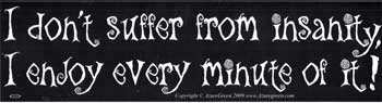 I Don`t Suffer From Insanity, I Enjoy Every Minute of it bumper sticker
